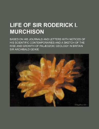 Life of Sir Roderick I. Murchison (Volume 1); Based on His Journals and Letters with Notices of His Scientific Contemporaries and a Sketch of the Rise