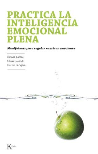 PRACTICA LA INTELIGENCIA EMOCIONAL PLENA: Mindfulness para regular nuestras emociones