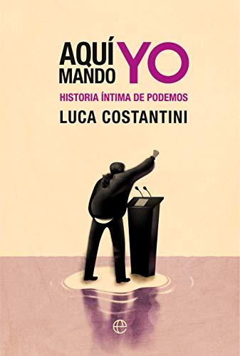 Aquí mando yo: Historia íntima de Podemos (Spanish Edition)