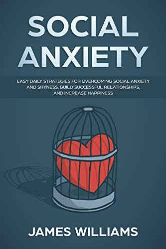 Social Anxiety : Easy Daily Strategies for Overcoming Social Anxiety and Shyness, Build Successful Relationships, and Increase Happiness (English Edition) por James  W. Williams