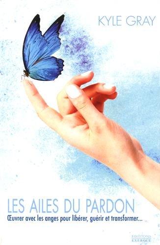 Les ailes du pardon : Oeuvrer avec les anges pour libérer, guérir et transformer