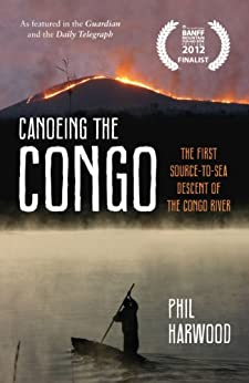 Canoeing the Congo: The First Source-to-Sea Descent of the Congo River by [Harwood, Phil]
