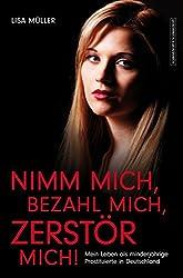 Nimm mich, bezahl mich, zerstör mich!: Mein Leben als minderjährige Prostituierte in Deutschland