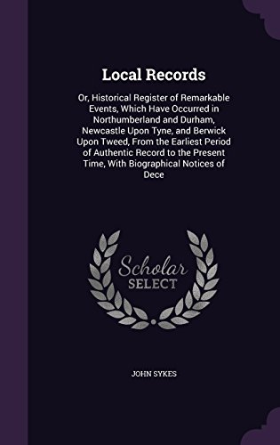 Local Records: Or, Historical Register of Remarkable Events, Which Have Occurred in Northumberland and Durham, Newcastle Upon Tyne, and Berwick Upon ... Time, with Biographical Notices of Dece Local-register