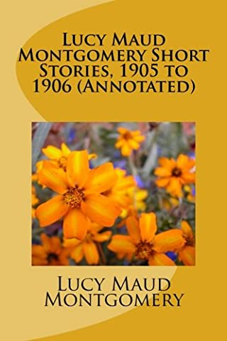 Lucy Maud Montgomery Short Stories, 1905 to 1906 (Annotated)