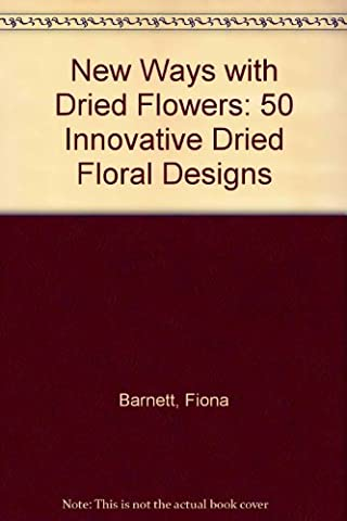 New Ways with Dried Flowers: 50 Innovative Dried Floral Designs