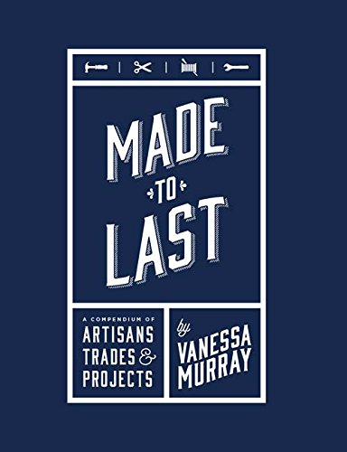 Made to Last: A Compendium of Artisans, Trades & Projects por Vanessa Murray
