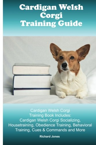 Cardigan Welsh Corgi Training Guide. Cardigan Welsh Corgi Training Book Includes: Cardigan Welsh Corgi Socializing, Housetraining, Obedience Training, Behavioral Training, Cues & Commands and More