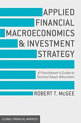 Applied Financial Macroeconomics and Investment Strategy: A Practitioner's Guide to Tactical Asset Allocation (Global Financial Markets) por T. McGee