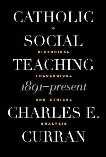 Catholic Social Teaching, 1891-Present: A Historical, Theological, and Ethical Analysis (Moral Traditions series) por Charles E. Curran
