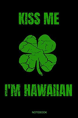 Kiss Me I'm Hawaiian: Funny Hawaii Notebook with Four Clover Leaf Shamrock I Party Gift Birthday St. Patricks Day Present for Irishman I Planner ... Notes I Size 6 x 9 I Ruled Paper 110 Pages