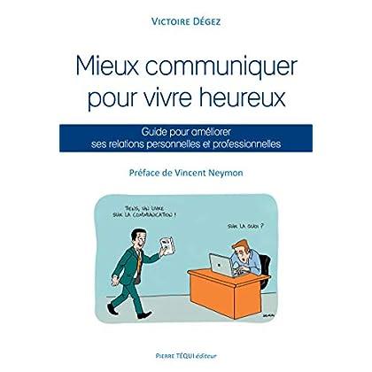 Mieux communiquer pour vivre heureux: Guide pour améliorer ses relations personnelles et professionnelles
