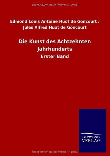 Die Kunst des Achtzehnten Jahrhunderts: Erster Band by Edmond Louis Antoine Huot de Goncourt (2012-11-14)