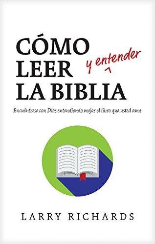 Cómo leer (y entender) la Biblia: Encuéntrese con Dios entendiendo mejor el libro que usted ama por Larry Richards