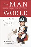 The Man Who Tried to Buy the World: Jean-Marie Messier and Vivendi Universal by Martine Orange (2003-11-10)