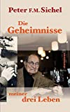Peter Sichel: Die Geheimnisse meiner drei Leben: Flüchtling, Geheimagent und Weinhändler - Peter F.M. Sichel