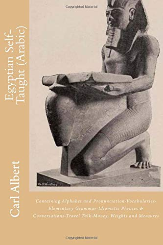 Egyptian Self-Taught (Arabic): Containing Alphabet and Pronunciation-Vocabularies-Elementary Grammar-Idiomatic Phrases & Conversations-Travel Talk-Money, Weights and Measures