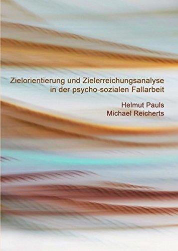 Zielorientierung und Zielerreichungsanalyse in der psycho-sozialen Fallarbeit: Eine Arbeitshilfe für Beratung, Soziale Arbeit, Sozio- und Psychotherapie