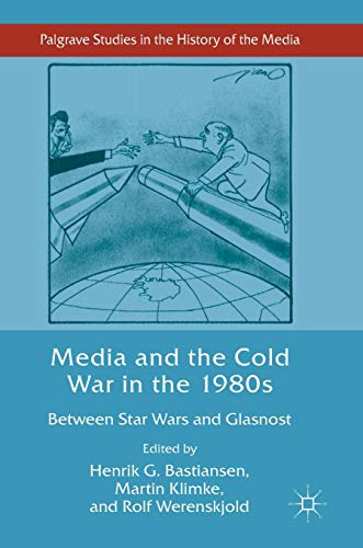 Media and the Cold War in the 1980s: Between Star Wars and Glasnost (Palgrave Studies in the History of the Media)