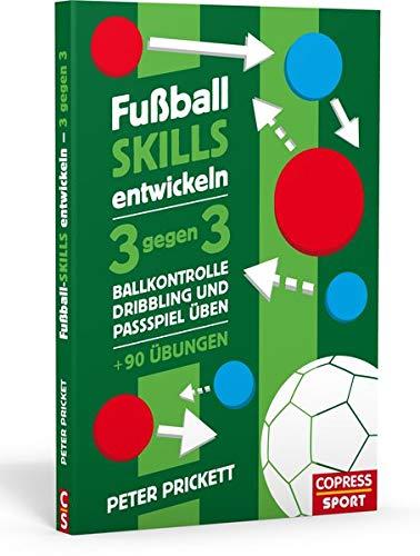 Fußball Skills entwickeln: 3 gegen 3, Ballkontrolle, Dribbling und Passspiel üben – über 90 Übungen