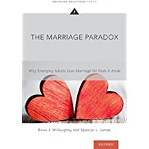 The Marriage Paradox: Why Emerging Adults Love Marriage Yet Push it Aside (Emerging Adulthood Series)
