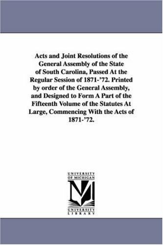 Acts and joint resolutions of the General assembly of the state of South Carolina, passed at the regular session of 1871'72. Printed by order of the ... volume of the statutes at large, commencin