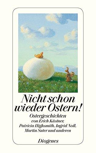 Nicht schon wieder Ostern!: Ostergeschichten von Erich Kästner, Patricia Highsmith, Ingrid Noll, Martin Suter und anderen (detebe)