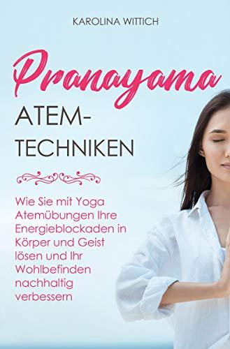 Pranayama Atemtechniken: Wie Sie mit Yoga Atemübungen Ihre Energieblockaden in Körper und Geist lösen und Ihr Wohlbefinden nachhaltig verbessern -