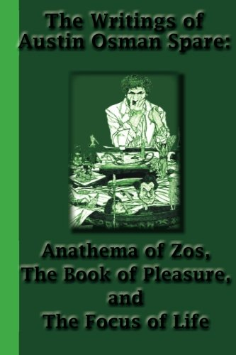 The Writings of Austin Osman Spare: Anathema of Zos, The Book of Pleasure, and The Focus of Life