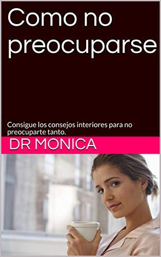Como no preocuparse: Consigue los consejos interiores para no preocuparte tanto. por Dr Monica