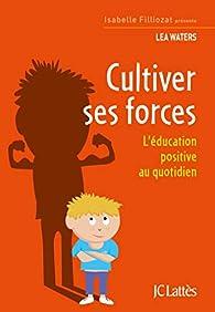Cultiver ses forces: L'éducation positive au quotidien par Lea Waters