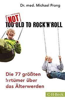 Not Too Old to Rock 'n' Roll: Die 77 größten Irrtümer über das Älterwerden (Beck Paperback)