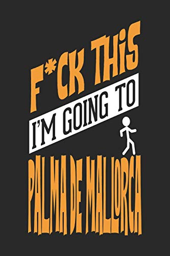 F*CK THIS I\'M GOING TO Palma de Mallorca: Palma de Mallorca Notebook | Palma de Mallorca Vacation Journal | Handlettering | Diary I Logbook | 110 Journal Paper Pages | Palma de Mallorca Buch 6 x 9
