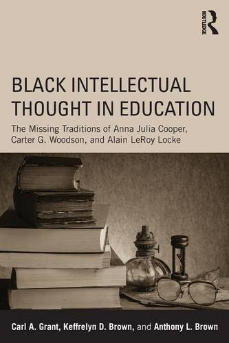 Black Intellectual Thought in Education: The Missing Traditions of Anna Julia Cooper, Carter G. Woodson, and Alain LeRoy Locke by Carl A. Grant (2015-10-07)