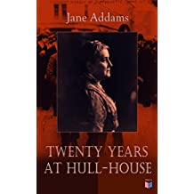 Twenty Years at Hull-House: Life and Work of the Mother of Social Work, Leader in Women's Suffrage and the First American Woman to Be Awarded the Nobel the Nobel Peace Prize (English Edition)