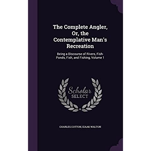 The Complete Angler, Or, the Contemplative Man's Recreation: Being a Discourse of Rivers, Fish-Ponds, Fish, and Fishing, Volume 1