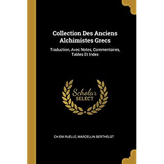 Collection Des Anciens Alchimistes Grecs: Traduction, Avec Notes, Commentaires, Tables Et Index