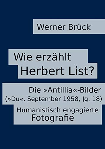 Wie erzählt Herbert List? Die »Antillia«-Bilder (»Du«, September 1958, Jg. 18). Humanistisch engagierte Fotografie (Wie erzählt ...? Narratologische ... Interpretationsbeispiele, Feldforschung)