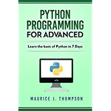 Python Programming: For Advanced: Learn The Basics Of Python In 7 Days!: ( python guide , learning python ,  python programming projects , python tricks , python 3  ) (English Edition)