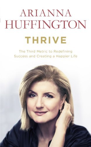 By Arianna Huffington Thrive: The Third Metric to Redefining Success and Creating a Happier Life