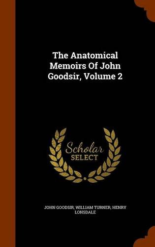 The Anatomical Memoirs Of John Goodsir, Volume 2
