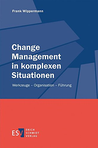 Change Management in komplexen Situationen: Werkzeuge - Organisation - Führung