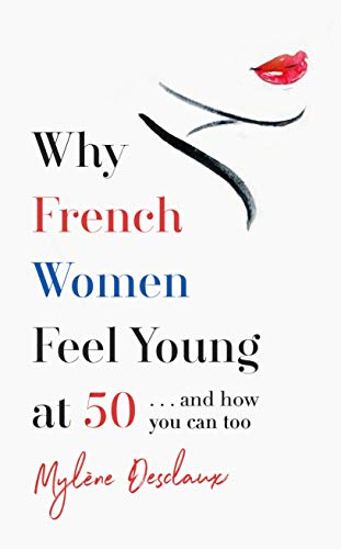 Why French Women Feel Young at 50: … and how you can too por Mylene Desclaux