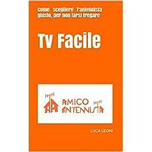 Tv Facile: Come scegliere l'antennista giusto, per non farsi fregare (Italian Edition)