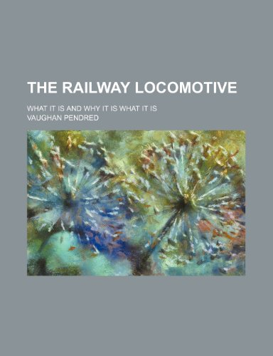 The railway locomotive; what it is and why it is what it is