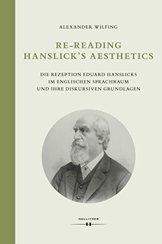 Re-Reading Hanslick's Aesthetics: Die Rezeption Eduard Hanslicks im englischen Sprachraum und ihre diskursiven Grundlagen (Wiener Veröffentlichungen zur Musikwissenschaft)
