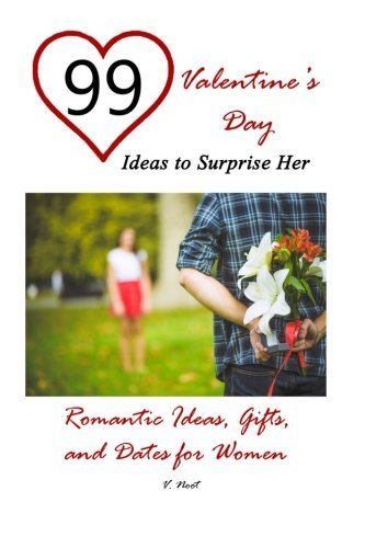 99 Valentine's Day Ideas to Surprise Her: Romantic Ideas, Gifts, and Dates for Women (Romantic Gift Ideas, Romantic Presents and Dates, Valentine's Day Gifts, Valentine's Day Ideas)
