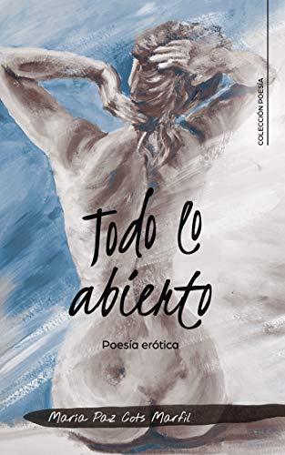 Todo lo abierto: Poesía erótica por María Paz Cots  Marfil