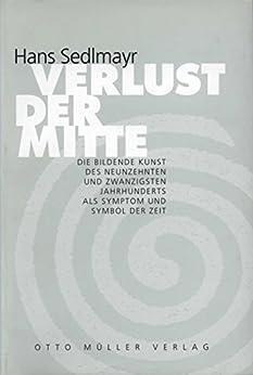 Verlust der Mitte: Die bildende Kunst des 19. und 20. Jahrhunderts als Symptom und Symbol der Zeit von [Sedlmayr, Hans]