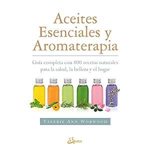 Aceites esenciales y aromaterapia. Guía completa con 800 recetas naturales para la salud, la belleza y el hogar (Salud…